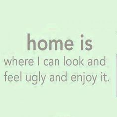 Home is where I can look and feel ugly and enjoy it! (Funny People Pictures) - #enjoy #feel #home #ugly