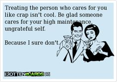 Rottenecards - Treating the person who cares for you like crap isn't cool. Be glad someone cares for your high maintenance, ungrateful self.   Because I sure don't.