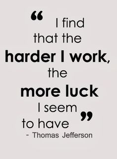 I find that the harder I work, the more luck I seem to have.  ~ Thomas Jefferson                                                                                                                                                     More