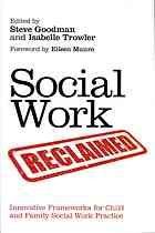 Social Work Reclaimed : Innovative Frameworks for Child and Family Social Work Practice by Steve Goodman @ 362.7 So11 2012