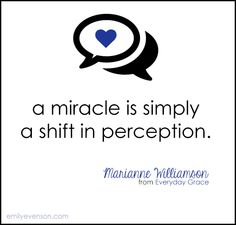"""A miracle is simply a shift in perception."" Marianne Williamson"