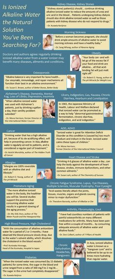 The Benefits of Drinking Ionized Alkaline Water Expert testimonials on the benefits of alkaline water. Many medical experts say alkaline rich Kangen Water benefits these medical conditions: Cancer, heart disease, diabetes, high blood pressure, high cholesterol, dehydration, stroke, Alzheimer's Disease, Parkinson's Disease, autism, MS, Muscular Dystrophy, arthritis, fibromyalgia, gout osteoporosis. In Japan Kangen Water machines are classified as a medical device and used in the preven...