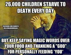 """Children starve to death every day.but keep saying magic words over your food and thanking a God for personally feeding """"you"""". Atheist Agnostic, Atheist Humor, Atheist Quotes, Religion Quotes, Religious People, Les Religions, Magic Words, Politics, Faith"""