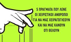 Χειραγωγώ: να ελέγξω ή να παίξω με κάποιον, χρησιμοποιώντας άδικα ή ύπουλα μέσα προς όφελός μου.Ένα πράγμα είναι σίγουρο: οι χειριστικοί άνθρωποι είναι πολύ κ Greek Quotes, Self Help, Wise Words, Relationship, Motivation, Education, Memes, Health, Tips
