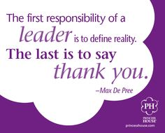 """The first responsibility of a leader is to define reality. The last is to say thank you."" -Max De Pree"