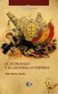 El 25 de julio y el General Antonio Gutiérrez / Pedro Ontoria Oquillas. http://absysnetweb.bbtk.ull.es/cgi-bin/abnetopac01?TITN=517553