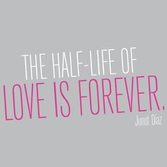 """The half life of love is forever."" —Junot Diaz, This Is How You Lose Her"