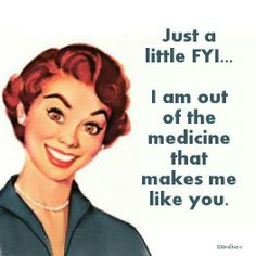 Just a little FYI, I am out of the medication that makes me like you.