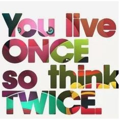 You only live once so think twice.