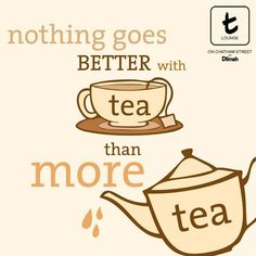 Nothing goes better with tea than more tea.