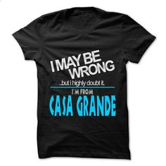 I May Be Wrong But I Highly Doubt It I am From... Casa Grande - 99 Cool City Shirt ! - #personalized gift #shirts