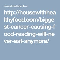 http://housewithhealthyfood.com/biggest-cancer-causing-food-reading-will-never-eat-anymore/