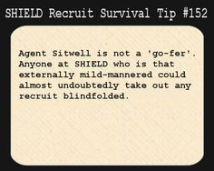 S.H.I.E.L.D. Recruit Survival Tip #152:Agent Sitwell is not a 'go-fer'. Anyone at S.H.I.E.L.D. who is that externally mild-mannered could almost undoubtedly take out any recruit blindfolded.