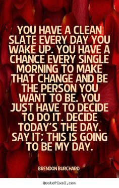 """""""You have a clean slate every day you wake up. You have a chance every single morning to make that change and be the person you want to be. You just have to decide to do it. Decide today's the day. Say it; this is going to be my day."""" ~Brendon Burchard #motivational #quotes"""