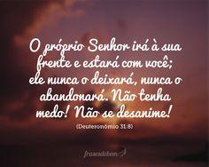 O próprio Senhor irá à sua frente e estará com você; ele nunca o deixará, nunca o abandonará. Não tenha medo! Não se desanime! (Deuteronômio 31:8)