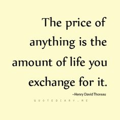 The price of anything is the amount of life you exchange for it--Henry David Thoreau