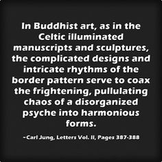 In Buddhist art, as in the Celtic illuminated manuscripts and sculptures, the complicated designs and intricate rhythms of the border pattern serve to coax the frightening, pullulating chaos of a disorganized psyche into harmonious forms. ~Carl Jung, Letters Vol. II, Pages 387-388