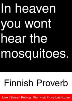 In heaven you wont hear the mosquitoes. - Finnish Proverb #proverbs #quotes