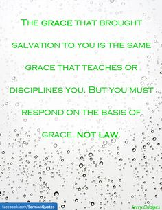 The grace that brought salvation to you is the same grace that teaches or disciplines you. But you must respond on the basis of grace, not law. — Jerry Bridges