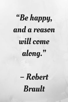 Be happy, and a reason will come along. -Robert Brault