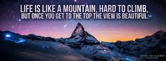 Life is like a mountain, hard to climb,  But once you get to the top the view is beautiful.