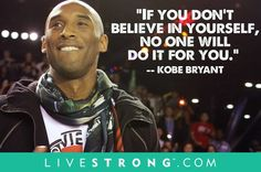 """If you don't believe in yourself, no one will do it for you"" --Kobe Bryant"