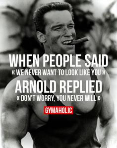 "Post from the motivation section of http://gymaholic.co/motivation. When people said ""we never want to look like you"". Arnold replied ""Don't worry, you never will"" Arnold Schwarzenegger"