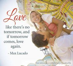 Love like there's no tomorrow, and if tomorrow comes, love again. ~ Max Lucado