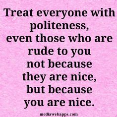 Treat everyone with politeness, even those who are rude to you, not because they are nice, but because you are .~ Quote about manners