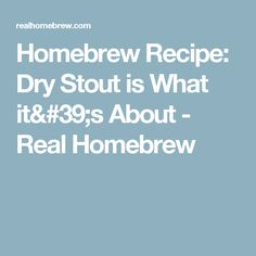 Homebrew Recipe: Dry Stout is What it's About - Real Homebrew