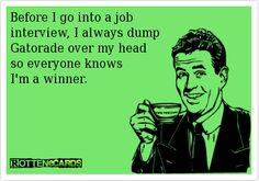 Before+I+go+into+a+job+  interview,+I+always+dump+  Gatorade+over+my+head+  so+everyone+knows+  I'm+a+winner.+