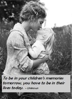 To be in their memories tomorrow, we must be in their lives today.