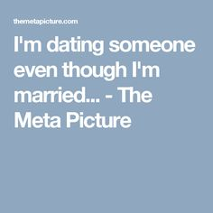 I'm dating someone even though I'm married... - The Meta Picture