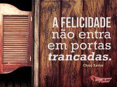 A felicidade não entra em portas trancadas. #felicidade #feliz #entrar #porta #chicoxavier