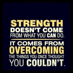 Strength comes from overcoming the things you once thought you couldn't do