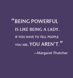"""""""Being powerful is like being a lady. If you have to tell people you are, you aren't."""" --Margaret Tatcher"""
