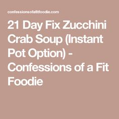 21 Day Fix Zucchini Crab Soup (Instant Pot Option) - Confessions of a Fit Foodie