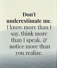 """Quote """"Don't underestimate me. I know more than I say, think more tha I speak, notice more than you realize."""" Perfect quote for teenagers. Great Quotes, Quotes To Live By, Me Quotes, Motivational Quotes, Funny Quotes, Inspirational Quotes, Diva Quotes, Quotes Positive, Wisdom Quotes"""