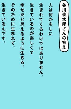 谷川俊太郎さんの答え 人は何かをしに 生まれてくるわけではありません。 生きているのが楽しくて 幸せだと思えるように生きる、 そのために生まれて、 生きているんです。