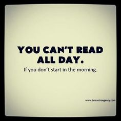 You can't read all day. If you don't start in the morning.