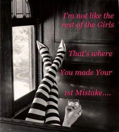 I'm not like the rest of the girls...that's where you made your first mistake