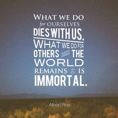 quote albert pine what we do for ourselves dies with us. what we do for others and the world remains and is immortal Words to live by Great Quotes, Quotes To Live By, Inspirational Quotes, Awesome Quotes, Motivational Quotes, Smart Quotes, Quick Quotes, Clever Quotes, Words Quotes