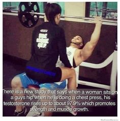 There is a new study that says when a woman sits on a guys hip when he is doing a chest press…