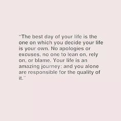 The best day of your life is the one on which you decide your life is your own.  No apologizes or excuses, no one to lean on, rely on or blame.  Your life is an amazing journey: and you alone are responsible for the quality of it.
