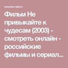 Фильм Не привыкайте к чудесам (2003) - смотреть онлайн - российские фильмы и сериалы - Кино-Театр.РУ