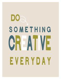Do something creative everyday. Creativity takes courage.