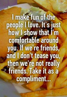 """""""I make fun of the people I love. It's just how I show that I'm comfortable around you. If we're friends, and I don't tease you, then we're not really friends. Take it as a compliment..."""""""