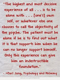 The highest and most decisive experience of all . . . is to be alone with . . . [one's] own self, or whatever else one chooses to call the o...