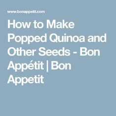 How to Make Popped Quinoa and Other Seeds - Bon Appétit   Bon Appetit
