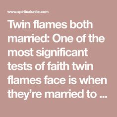 Twin flames both married: One of the most significant tests of faith twin flames face is when they're married to someone else. They might both be in a committed relationship and have children. Things get pretty tricky if they meet each other at this point in their lives. A disconcerting battle between head and
